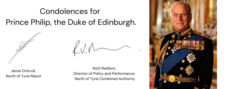 Condolences for Prince Philip, the Duke of Edinburgh. Signed by Jamie Driscoll, North of Tyne Mayor and Ruth Redfern, Director of Policy and Performance NTCA